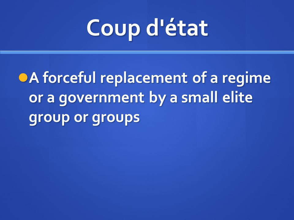 Coup d état A forceful replacement of a regime or a government by a small elite group or groups