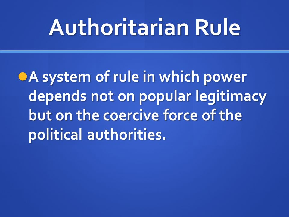 Authoritarian Rule A system of rule in which power depends not on popular legitimacy but on the coercive force of the political authorities.