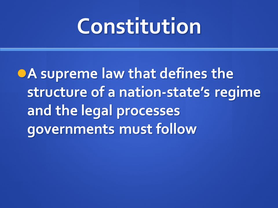 Constitution A supreme law that defines the structure of a nation-state's regime and the legal processes governments must follow.