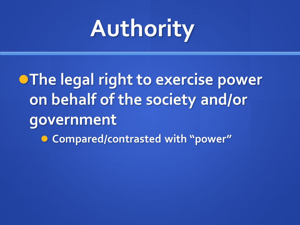 Authority The legal right to exercise power on behalf of the society and/or government.