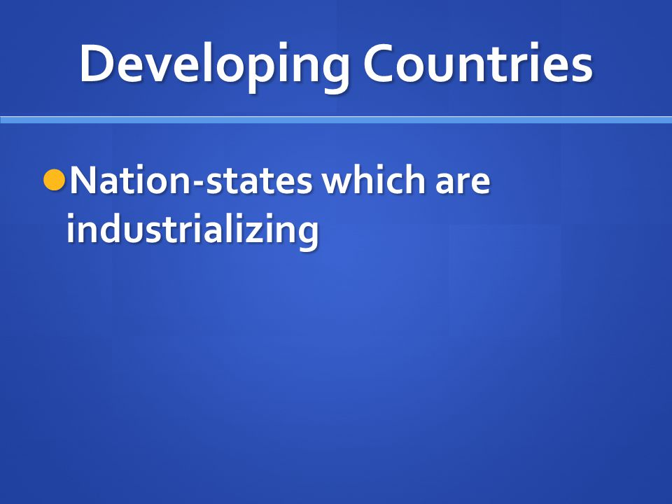 Developing Countries Nation-states which are industrializing