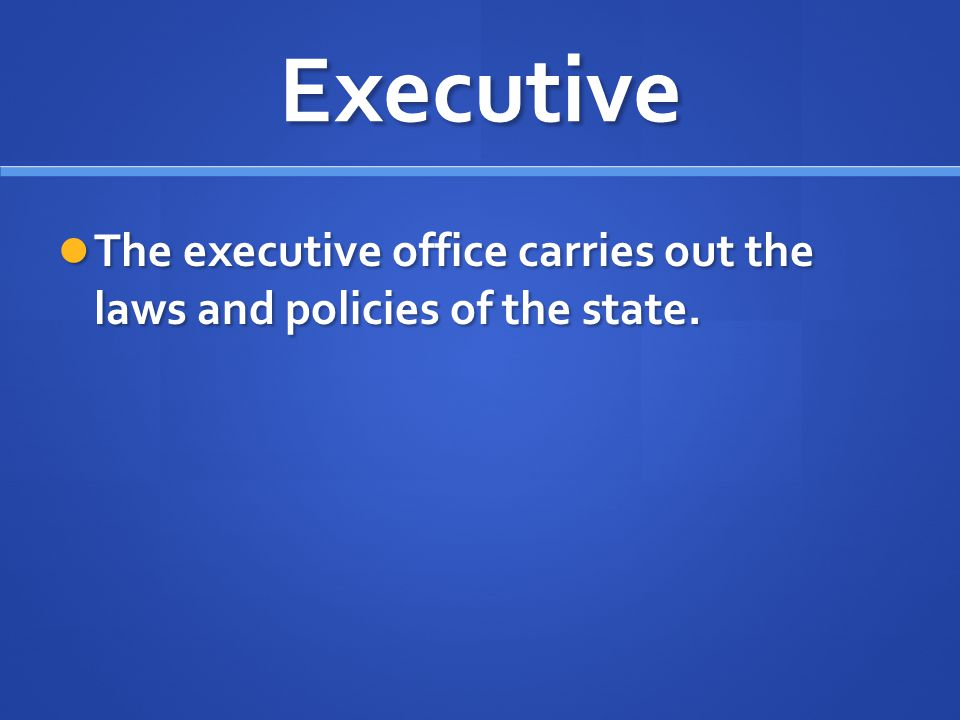 Executive The executive office carries out the laws and policies of the state.