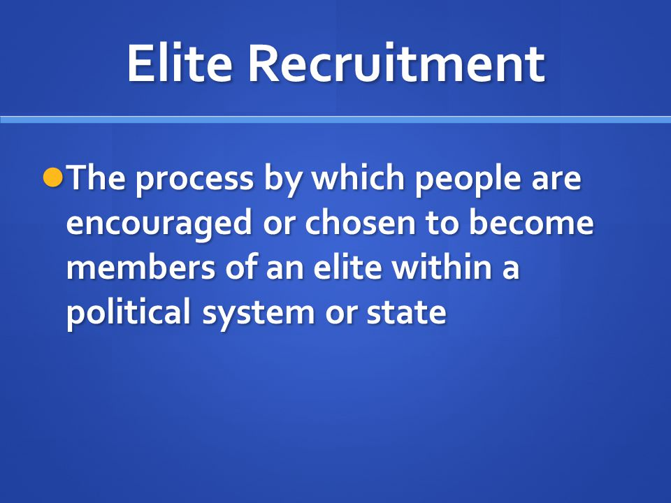 Elite Recruitment The process by which people are encouraged or chosen to become members of an elite within a political system or state.