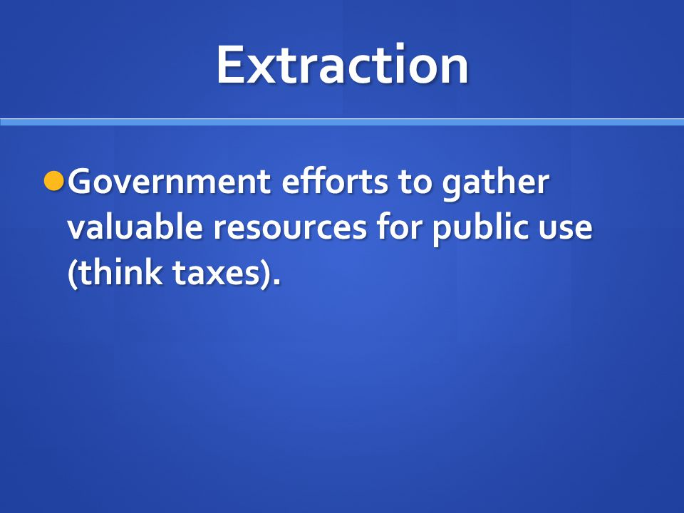 Extraction Government efforts to gather valuable resources for public use (think taxes).
