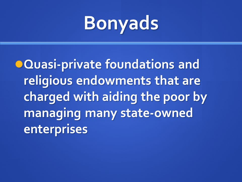 Bonyads Quasi-private foundations and religious endowments that are charged with aiding the poor by managing many state-owned enterprises.