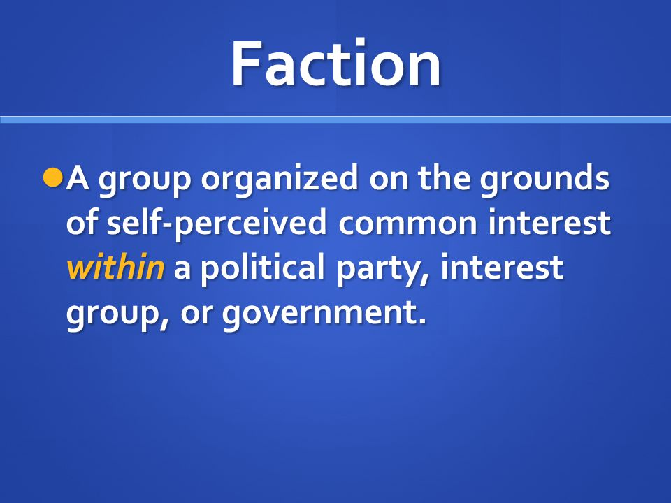 Faction A group organized on the grounds of self-perceived common interest within a political party, interest group, or government.