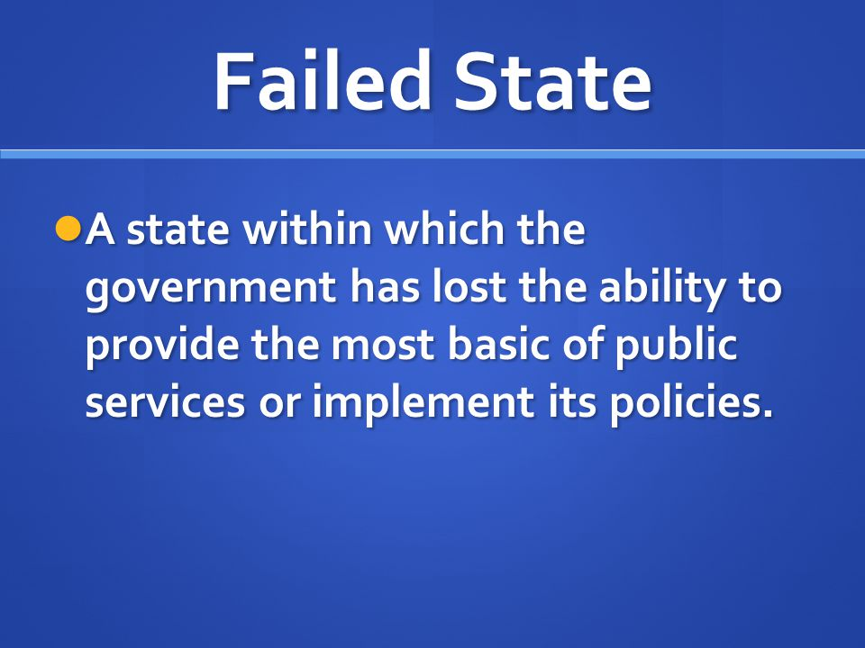Failed State A state within which the government has lost the ability to provide the most basic of public services or implement its policies.