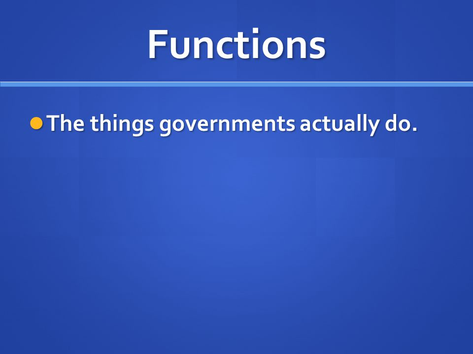 Functions The things governments actually do.