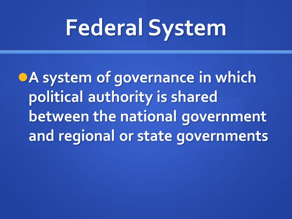 Federal System A system of governance in which political authority is shared between the national government and regional or state governments.