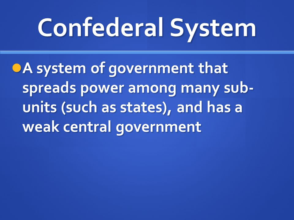 Confederal System A system of government that spreads power among many sub- units (such as states), and has a weak central government.