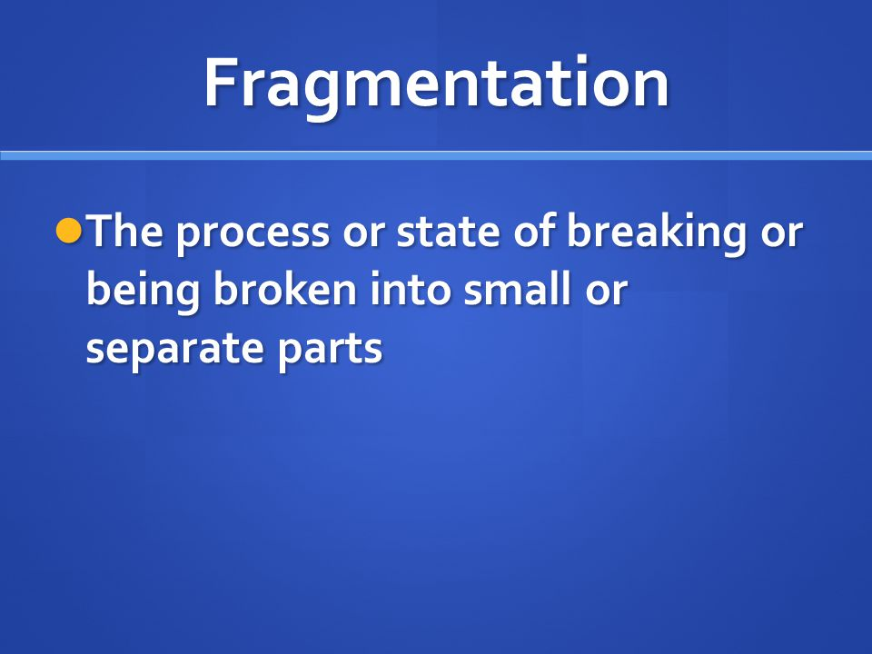 Fragmentation The process or state of breaking or being broken into small or separate parts