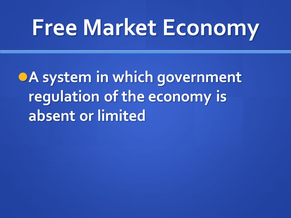 Free Market Economy A system in which government regulation of the economy is absent or limited
