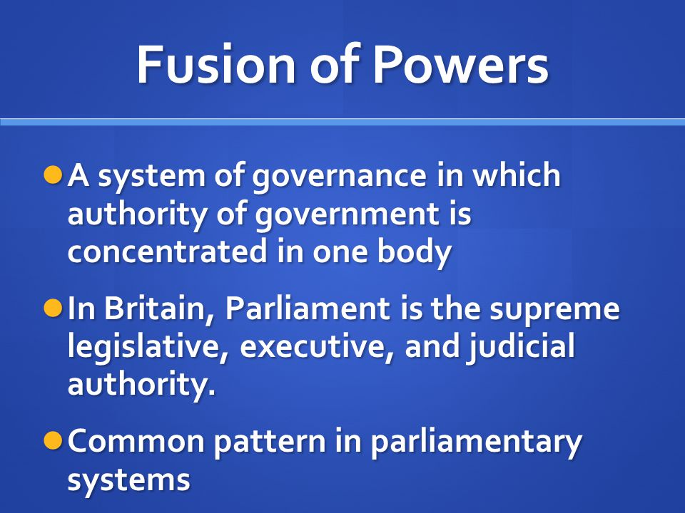 Fusion of Powers A system of governance in which authority of government is concentrated in one body.