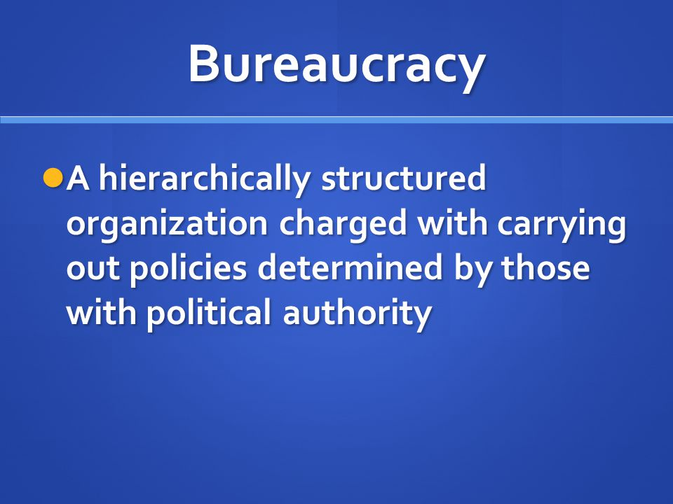 Bureaucracy A hierarchically structured organization charged with carrying out policies determined by those with political authority.