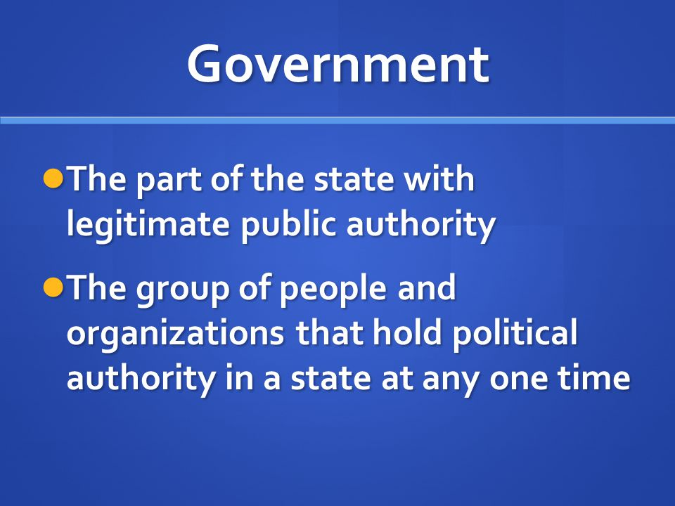 Government The part of the state with legitimate public authority