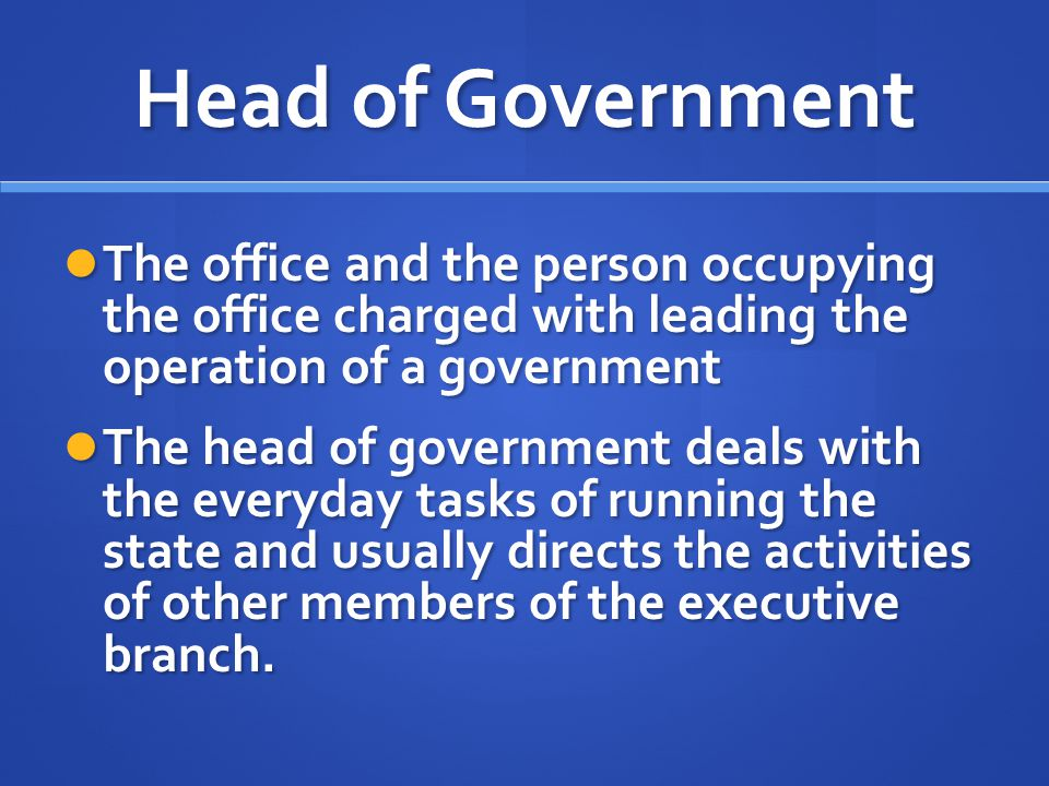 Head of Government The office and the person occupying the office charged with leading the operation of a government.