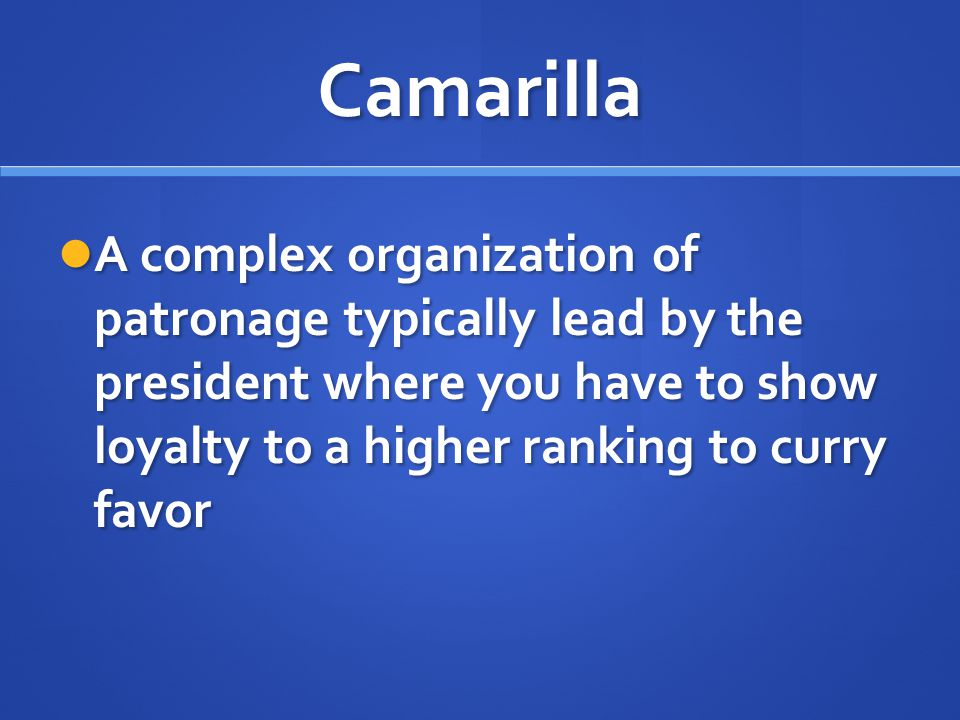 Camarilla A complex organization of patronage typically lead by the president where you have to show loyalty to a higher ranking to curry favor.