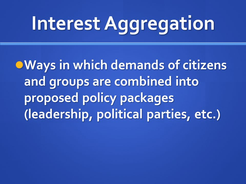 Interest Aggregation Ways in which demands of citizens and groups are combined into proposed policy packages (leadership, political parties, etc.)