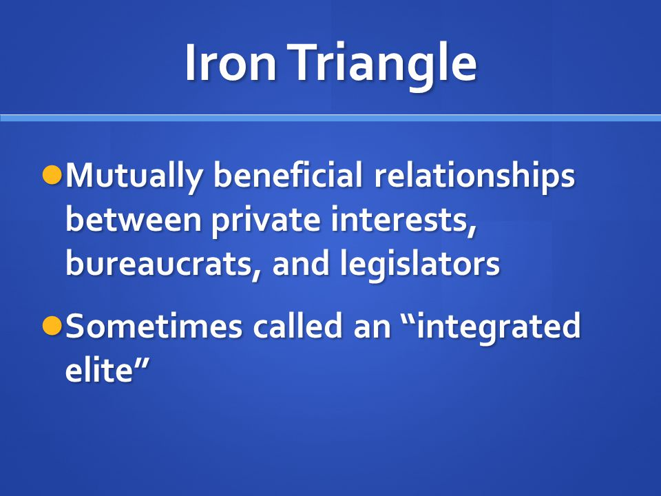 Iron Triangle Mutually beneficial relationships between private interests, bureaucrats, and legislators.
