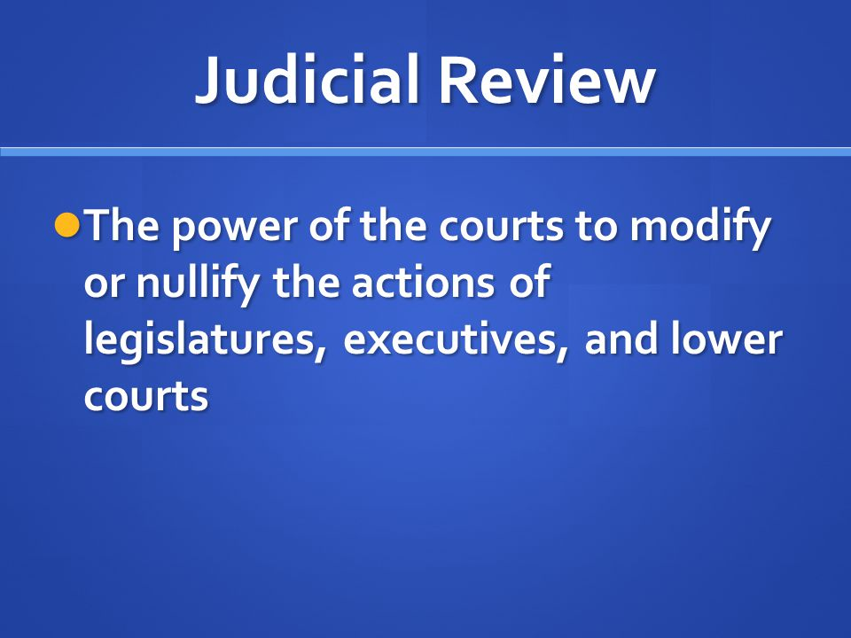 Judicial Review The power of the courts to modify or nullify the actions of legislatures, executives, and lower courts.