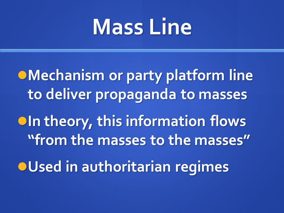 Mass Line Mechanism or party platform line to deliver propaganda to masses. In theory, this information flows from the masses to the masses