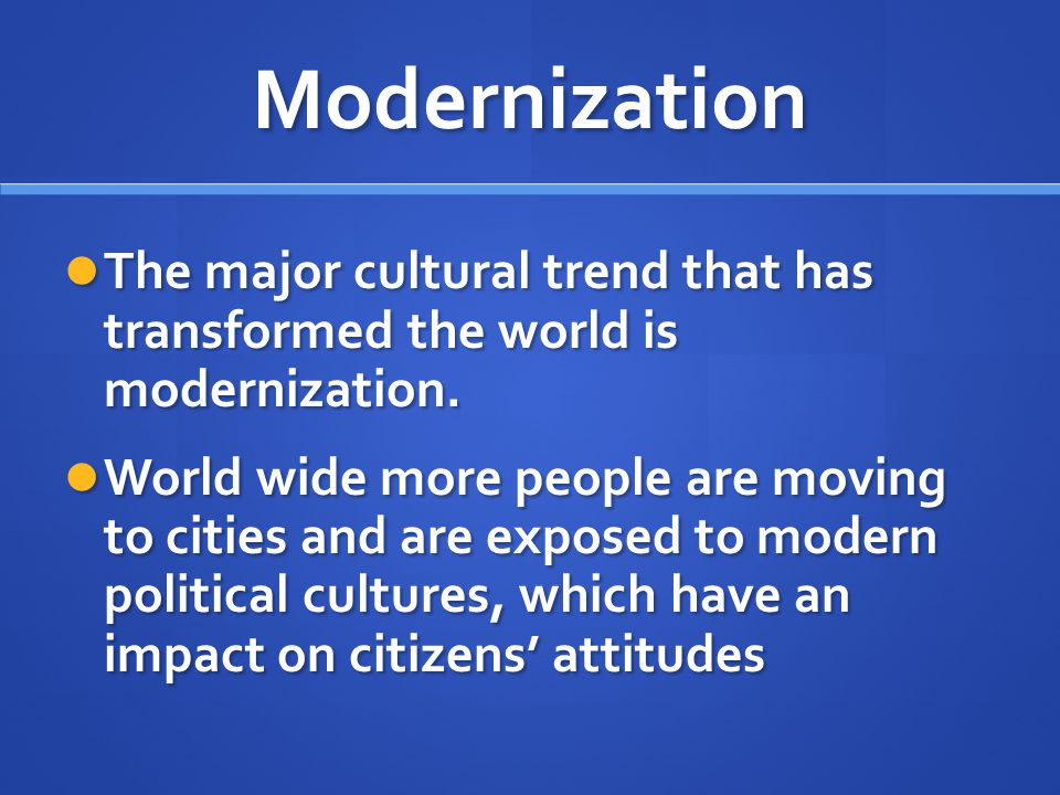 Modernization The major cultural trend that has transformed the world is modernization.
