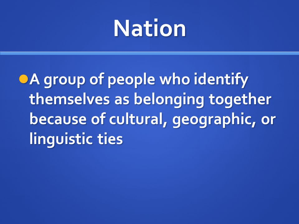 Nation A group of people who identify themselves as belonging together because of cultural, geographic, or linguistic ties.