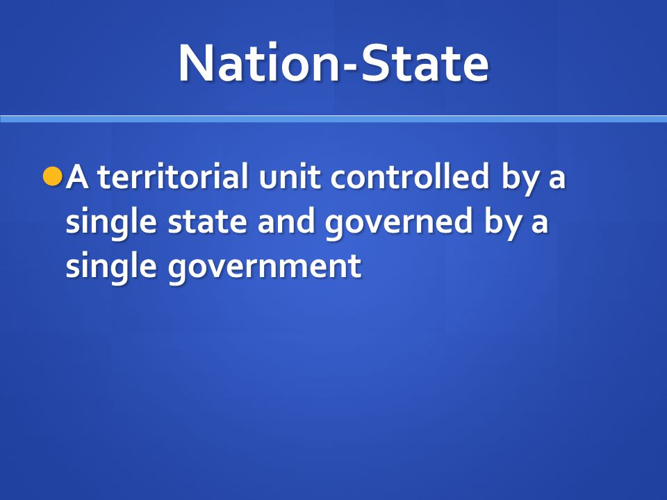 Nation-State A territorial unit controlled by a single state and governed by a single government