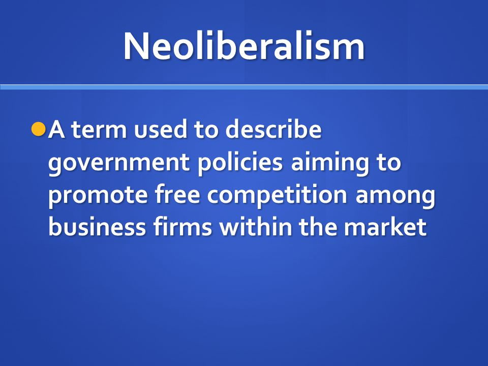 Neoliberalism A term used to describe government policies aiming to promote free competition among business firms within the market.