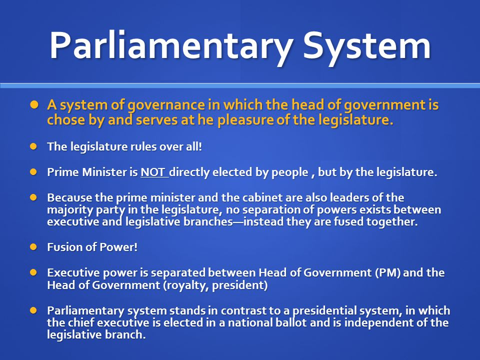 Parliamentary System A system of governance in which the head of government is chose by and serves at he pleasure of the legislature.