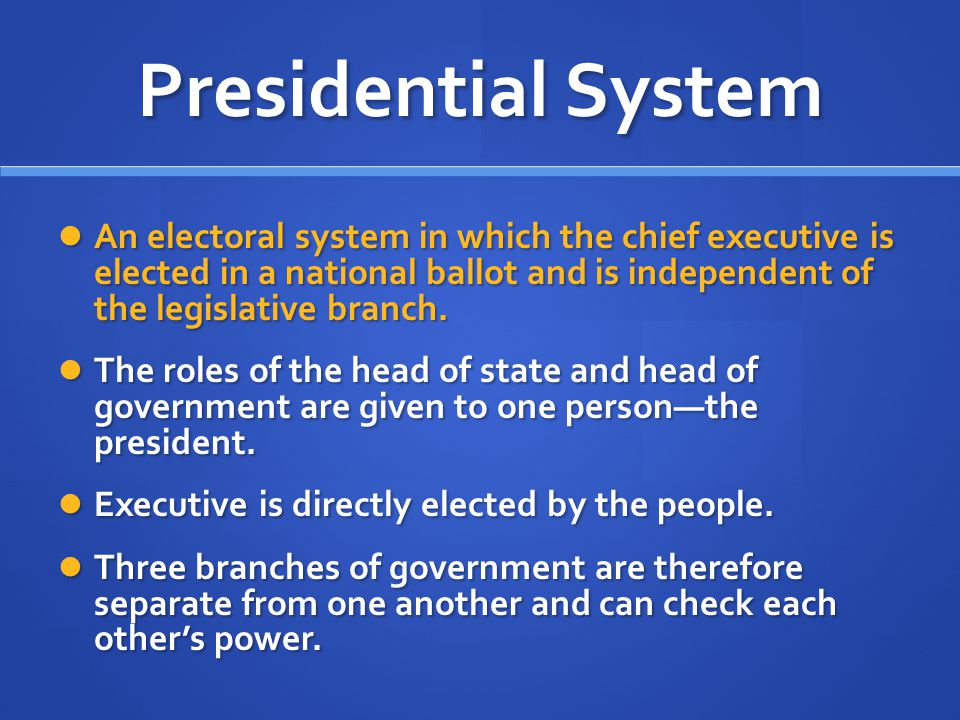 Presidential System An electoral system in which the chief executive is elected in a national ballot and is independent of the legislative branch.
