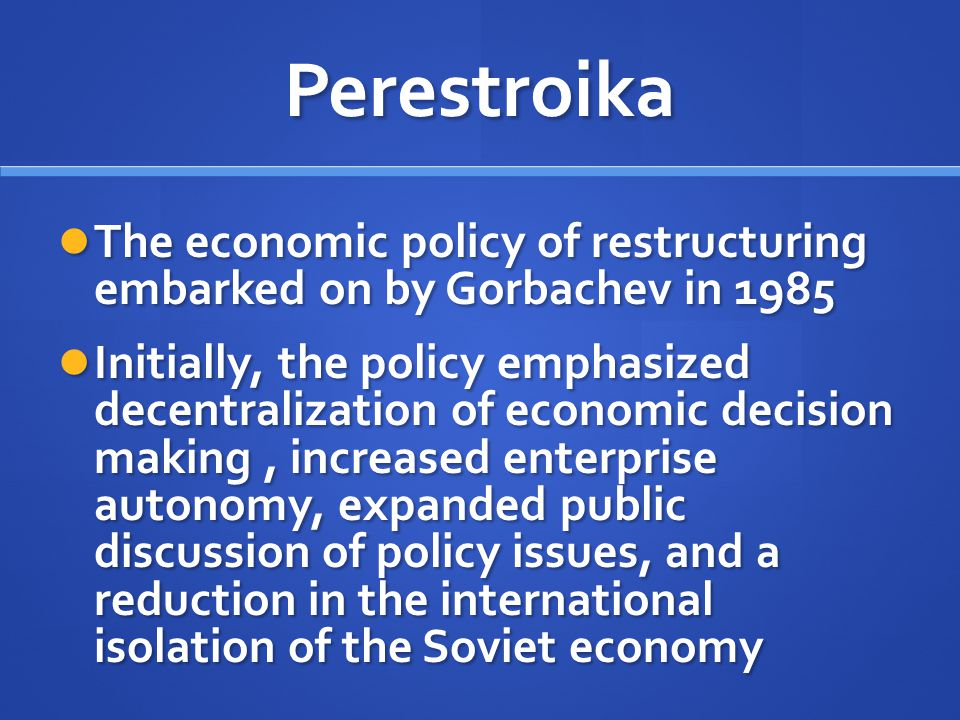 Perestroika The economic policy of restructuring embarked on by Gorbachev in 1985.