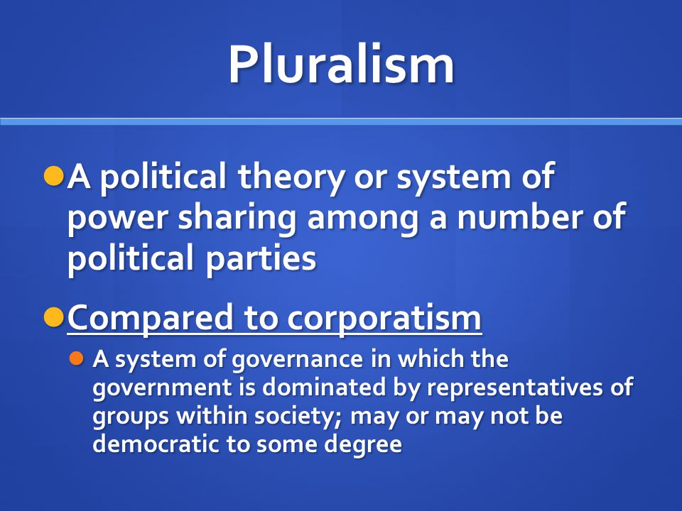 Pluralism A political theory or system of power sharing among a number of political parties. Compared to corporatism.