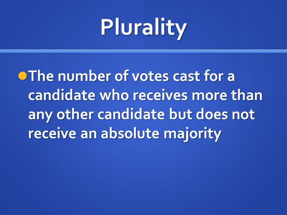 Plurality The number of votes cast for a candidate who receives more than any other candidate but does not receive an absolute majority.