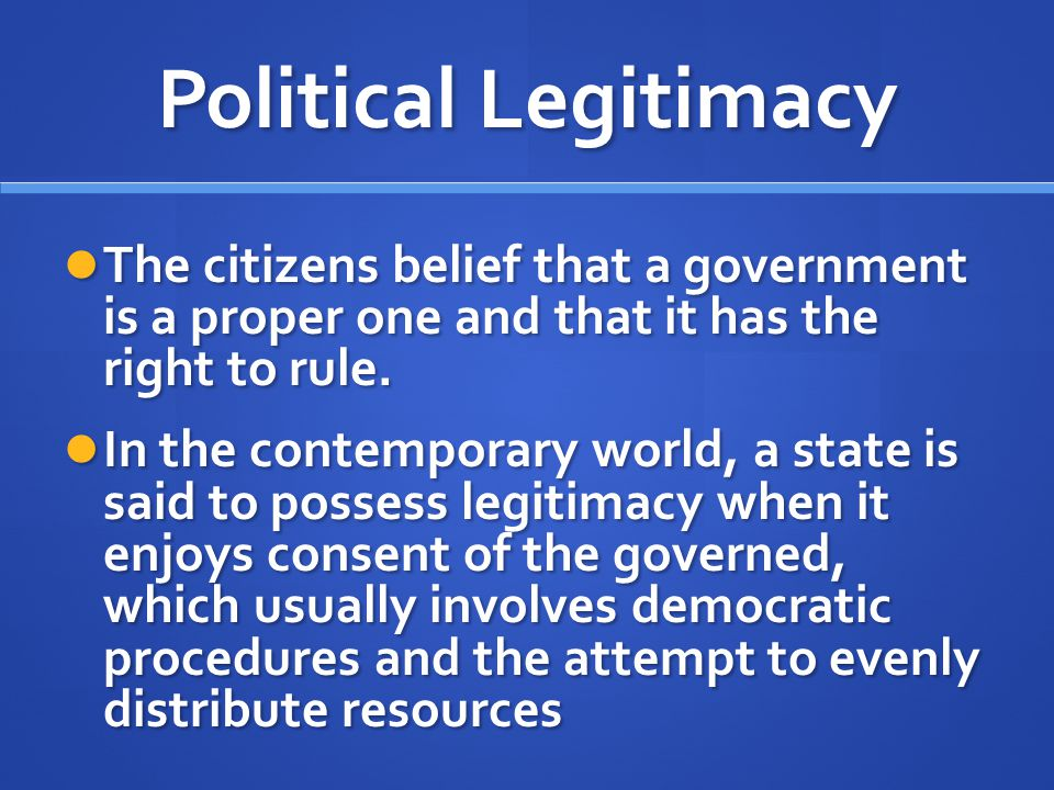 Political Legitimacy The citizens belief that a government is a proper one and that it has the right to rule.