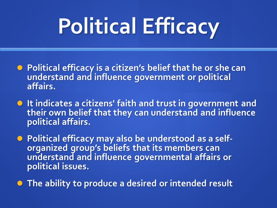 Political Efficacy Political efficacy is a citizen's belief that he or she can understand and influence government or political affairs.