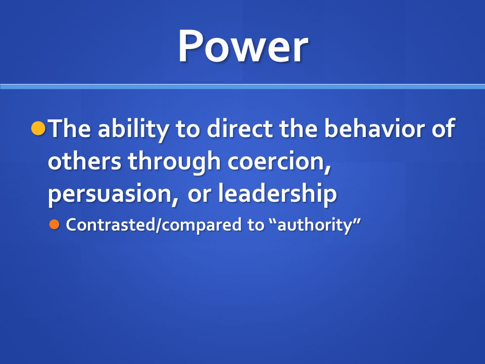 Power The ability to direct the behavior of others through coercion, persuasion, or leadership.