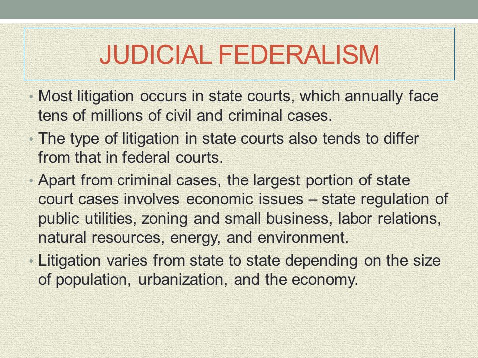 JUDICIAL FEDERALISM Most litigation occurs in state courts, which annually face tens of millions of civil and criminal cases.