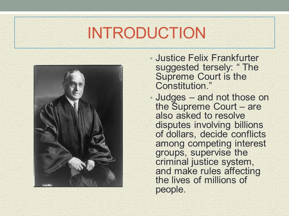 INTRODUCTION Justice Felix Frankfurter suggested tersely: The Supreme Court is the Constitution.