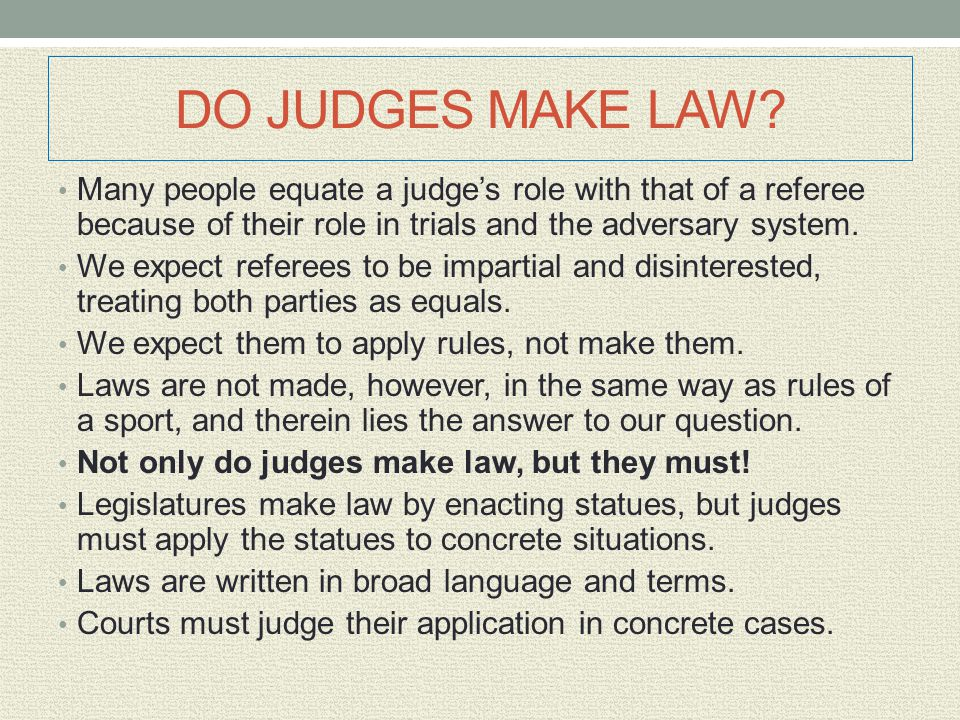 DO JUDGES MAKE LAW Many people equate a judge's role with that of a referee because of their role in trials and the adversary system.