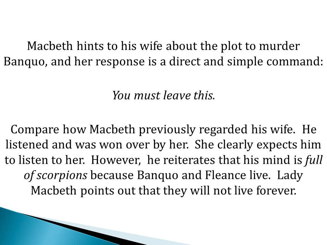 Macbeth hints to his wife about the plot to murder Banquo, and her response is a direct and simple command: