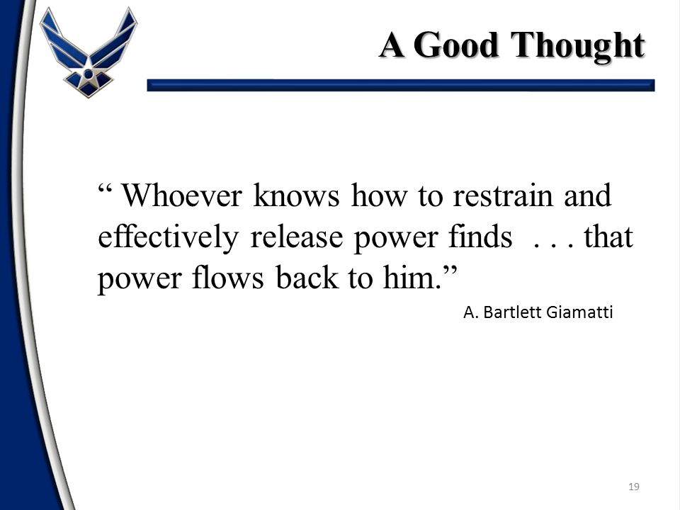 A Good Thought Whoever knows how to restrain and effectively release power finds . . . that power flows back to him.