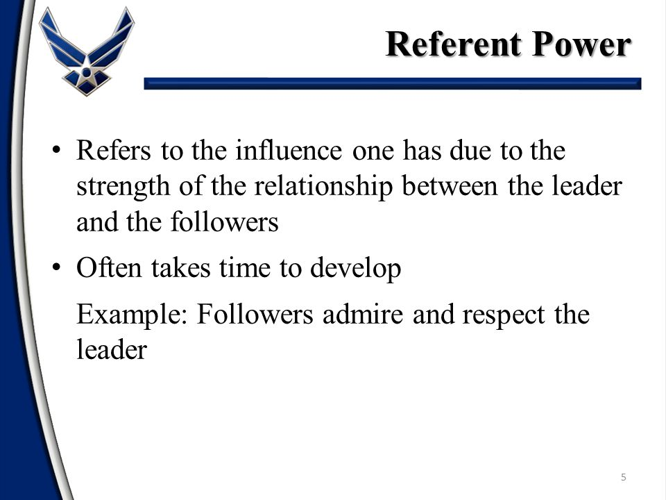 Referent Power Refers to the influence one has due to the strength of the relationship between the leader and the followers.