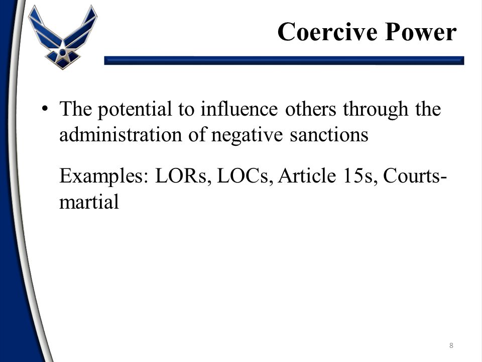 Coercive Power The potential to influence others through the administration of negative sanctions. Examples: LORs, LOCs, Article 15s, Courts-martial.