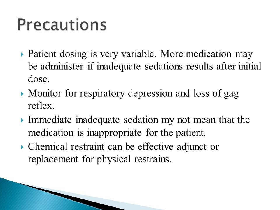 Precautions Patient dosing is very variable. More medication may be administer if inadequate sedations results after initial dose.