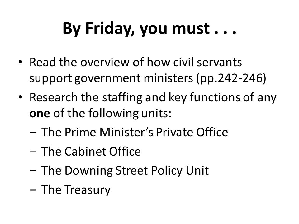 By Friday, you must . . . Read the overview of how civil servants support government ministers (pp.242-246)