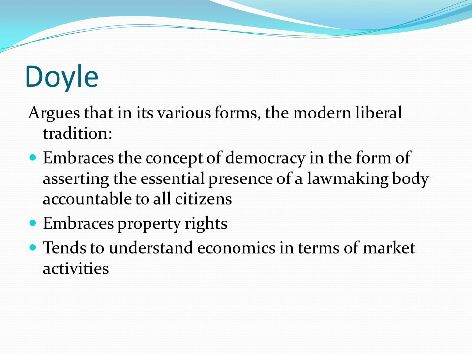 Doyle Argues that in its various forms, the modern liberal tradition: