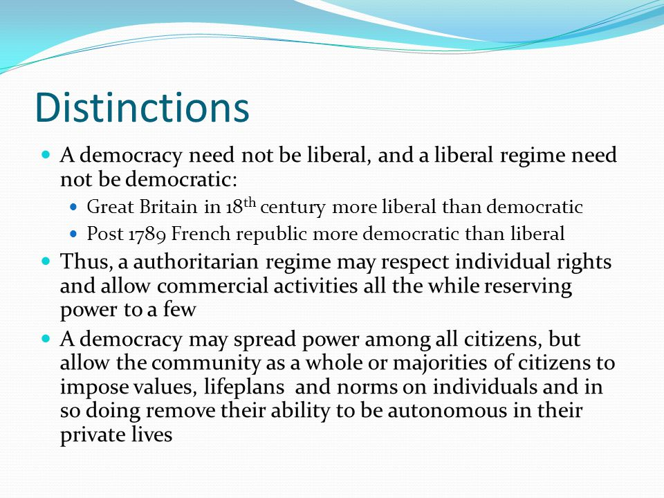 Distinctions A democracy need not be liberal, and a liberal regime need not be democratic: