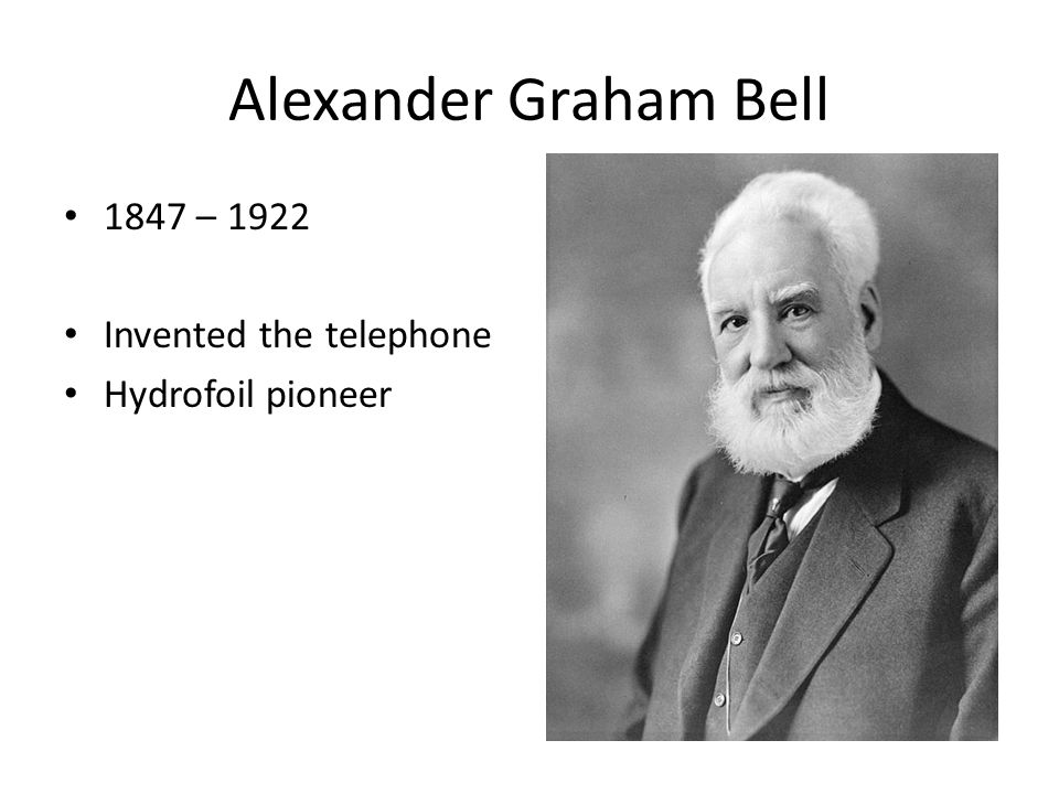 Alexander Graham Bell 1847 – 1922 Invented the telephone