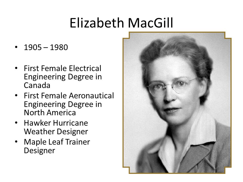 Elizabeth MacGill 1905 – 1980. First Female Electrical Engineering Degree in Canada. First Female Aeronautical Engineering Degree in North America.
